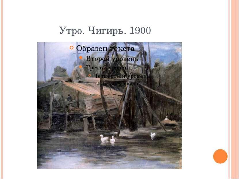 Утро. Чигирь. 1900