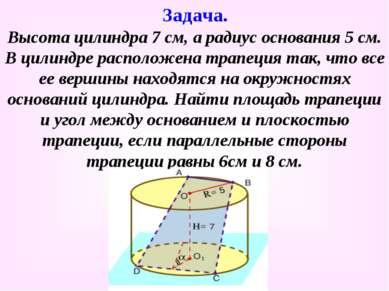 Высота цилиндра 7 см, а радиус основания 5 см. В цилиндре расположена трапеци...