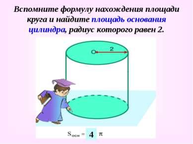 Вспомните формулу нахождения площади круга и найдите площадь основания цилинд...