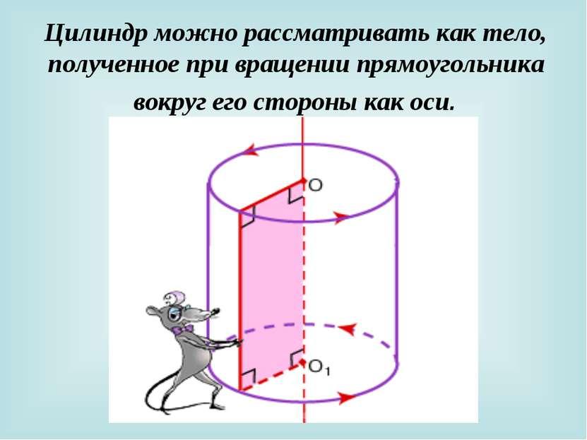 Цилиндр можно рассматривать как тело, полученное при вращении прямоугольника ...