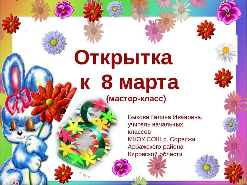 Открытка к 8 марта (мастер-класс) Быкова Галина Ивановна, учитель начальных к...