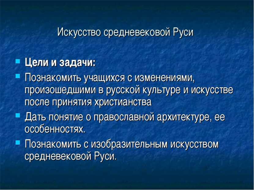 Искусство средневековой Руси Цели и задачи: Познакомить учащихся с изменениям...