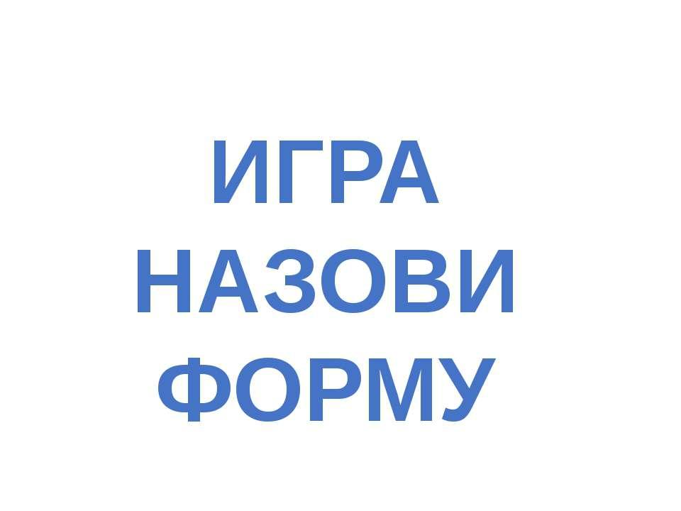 ИГРА НАЗОВИ ФОРМУ