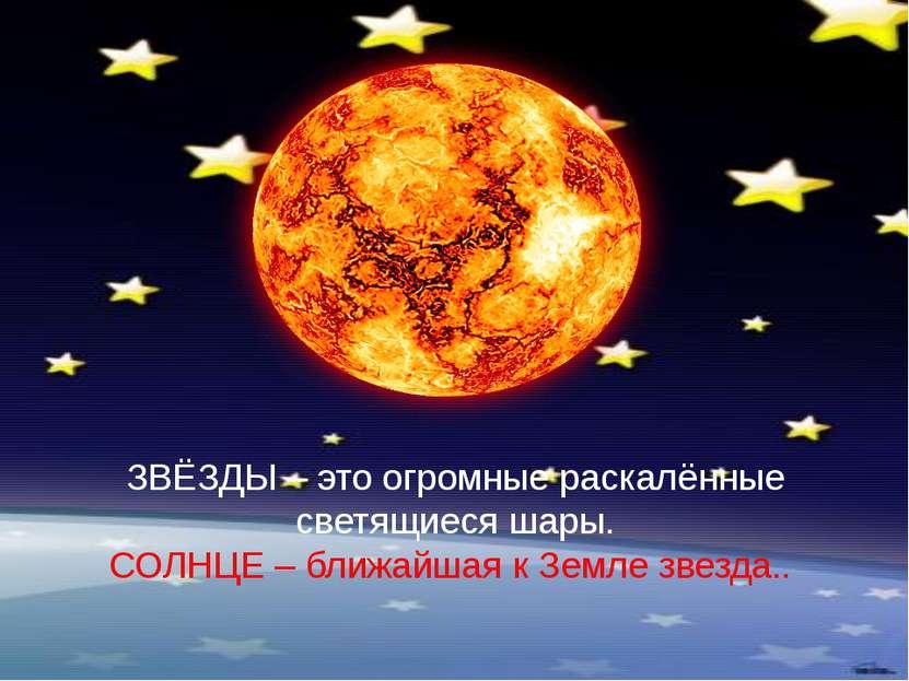 ЗВЁЗДЫ – это огромные раскалённые светящиеся шары. СОЛНЦЕ – ближайшая к Земле...