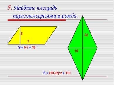 5. Найдите площадь параллелограмма и ромба. 7 5 22 10 S = 5·7 = 35 S = (10·22...