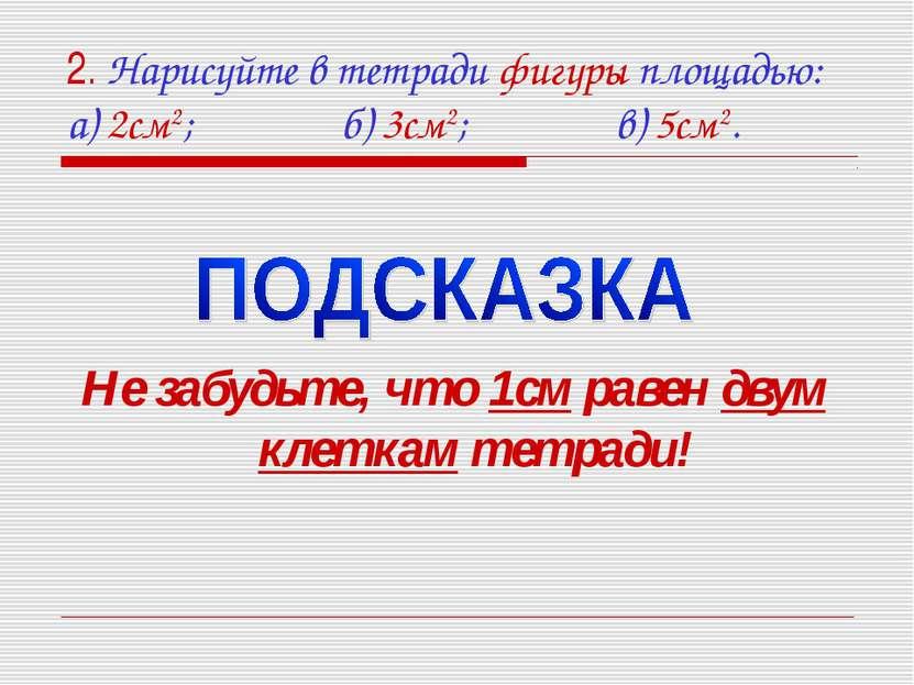 2. Нарисуйте в тетради фигуры площадью: а) 2см2; б) 3см2; в) 5см2. Не забудьт...