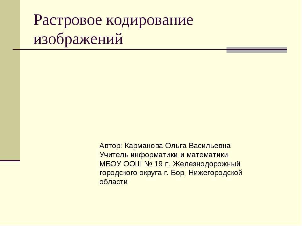 Растровое кодирование изображений Автор: Карманова Ольга Васильевна Учитель и...