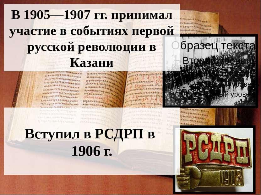 В 1905—1907 гг. принимал участие в событиях первой русской революции в Казани...