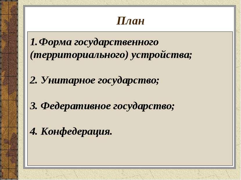 План Форма государственного (территориального) устройства; 2. Унитарное госуд...