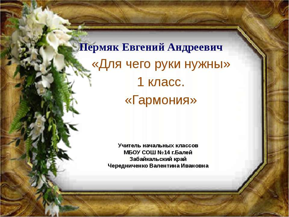 Пермяк Евгений Андреевич «Для чего руки нужны» 1 класс. «Гармония» Учитель на...