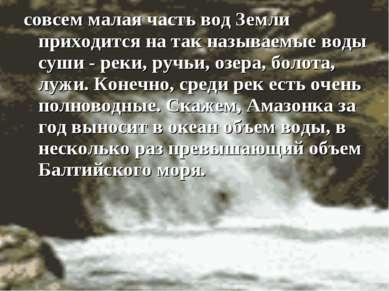 совсем малая часть вод Земли приходится на так называемые воды суши - реки, р...