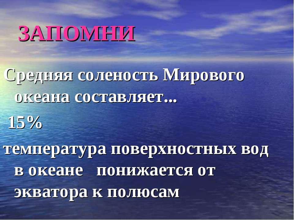 ЗАПОМНИ Средняя соленость Мирового океана составляет... 15% температура повер...
