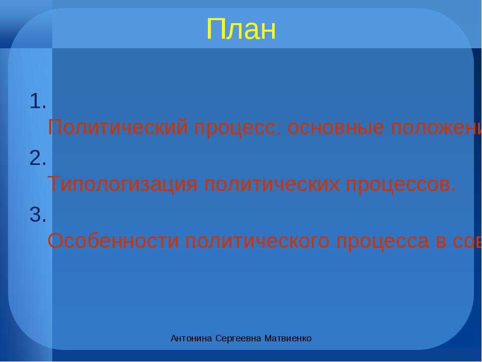 План 1. Политический процесс: основные положения. 2. Типологизация политическ...