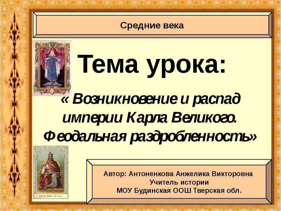 Тема урока: « Возникновение и распад империи Карла Великого. Феодальная раздр...