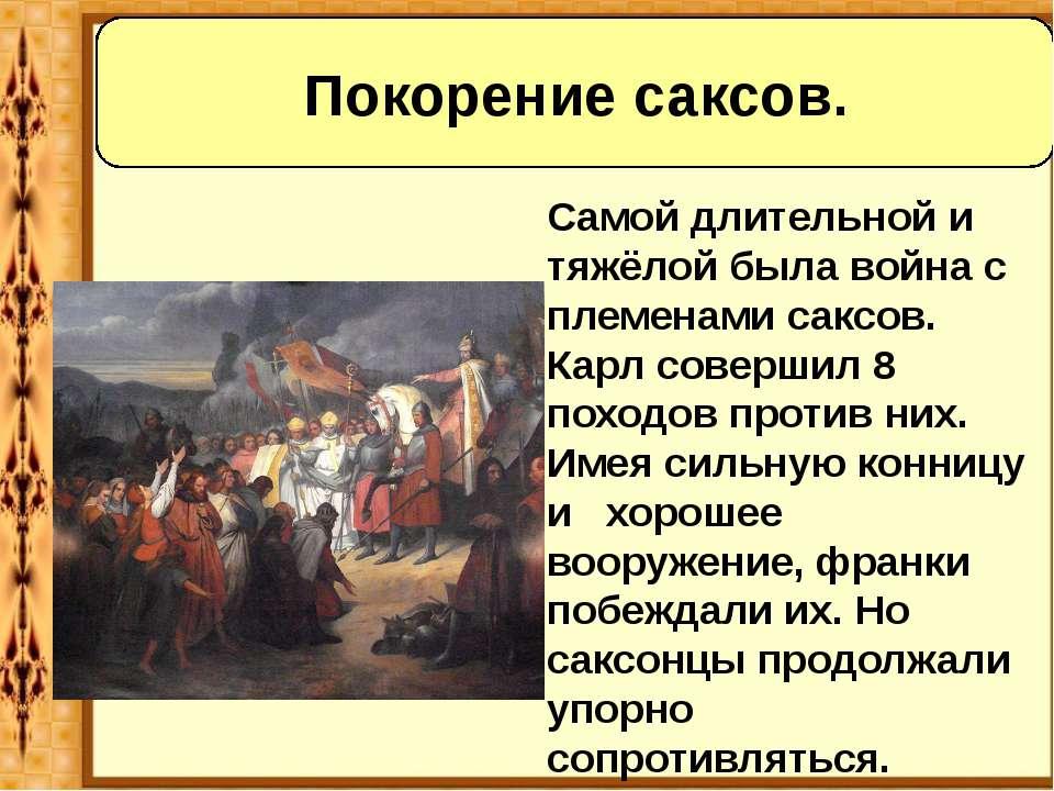 Самой длительной и тяжёлой была война с племенами саксов. Карл совершил 8 пох...