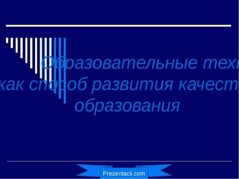 Образовательные технологии как способ развития качества образования Prezentac...