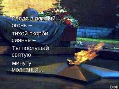 Глядя в вечный огонь – тихой скорби сиянье – Ты послушай святую минуту молчан...