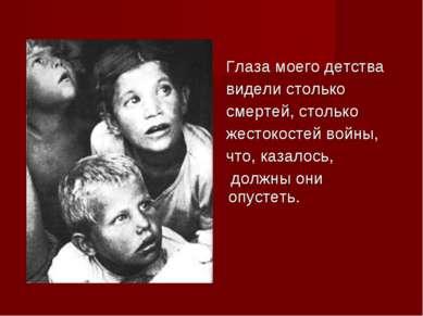 Глаза моего детства видели столько смертей, столько жестокостей войны, что, к...