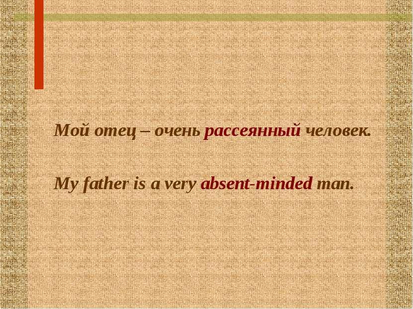 Мой отец – очень рассеянный человек. My father is a very absent-minded man.