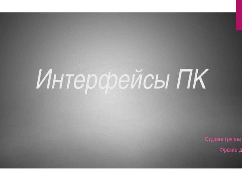 Интерфейсы ПK Студент группы п12-1д Франко дмитрий
