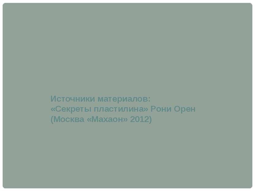 Источники материалов: «Секреты пластилина» Рони Орен (Москва «Махаон» 2012)