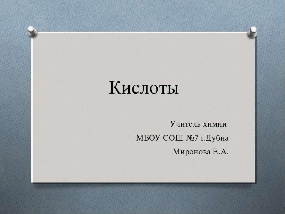 Кислоты Учитель химии МБОУ СОШ №7 г.Дубна Миронова Е.А.
