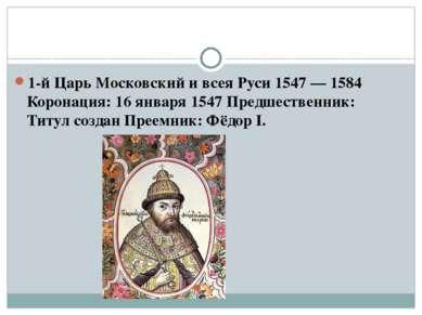 1-й Царь Московский и всея Руси 1547—1584 Коронация: 16 января 1547 Предшес...