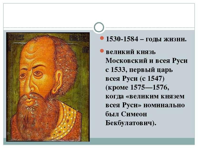1530-1584 – годы жизни. великий князь Московский и всея Руси с 1533, первый ц...