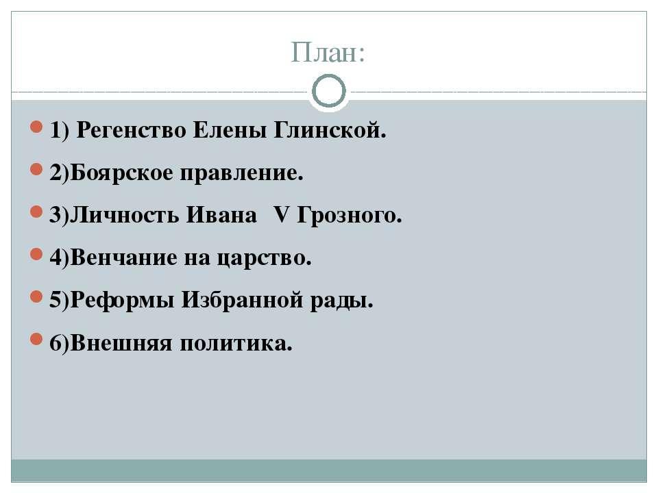 План: 1) Регенство Елены Глинской. 2)Боярское правление. 3)Личность Ивана ΙV ...