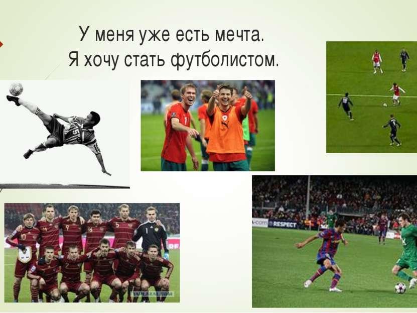 У меня уже есть мечта. Я хочу стать футболистом.