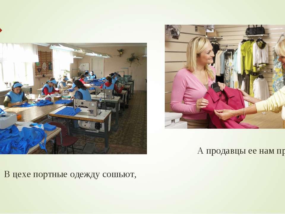 В цехе портные одежду сошьют, А продавцы ее нам продают.