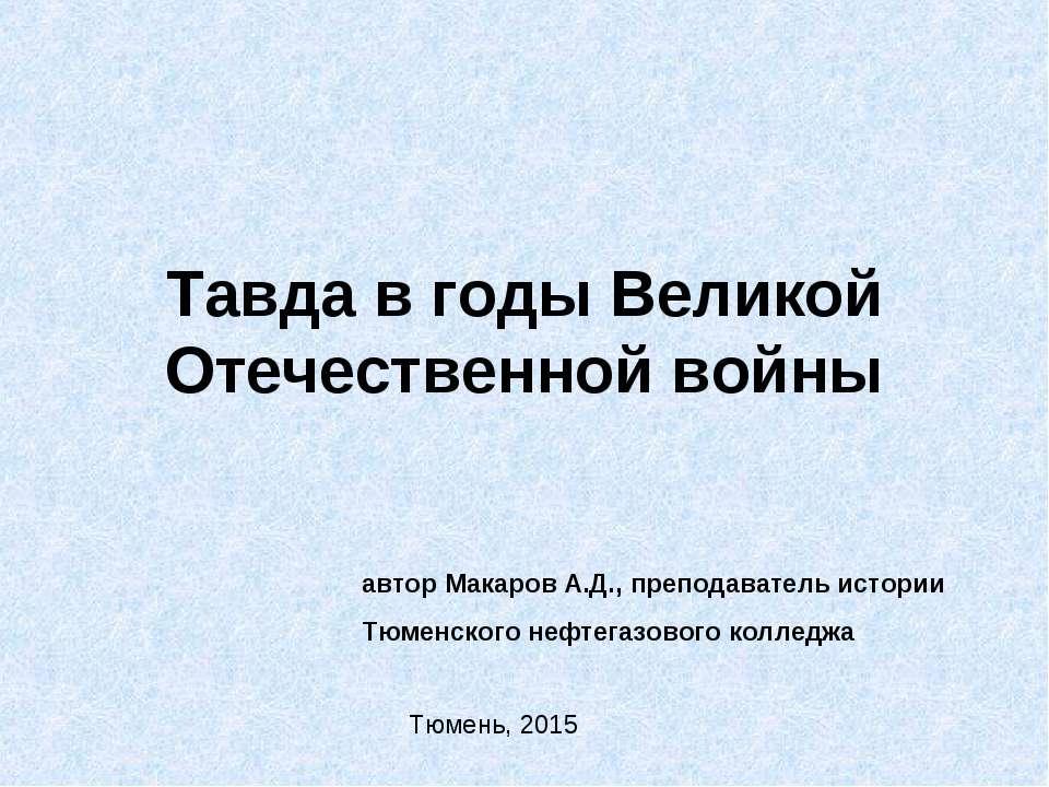 Тавда в годы Великой Отечественной войны автор Макаров А.Д., преподаватель ис...