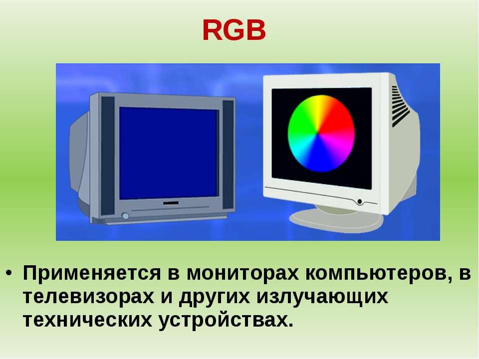RGB Применяется в мониторах компьютеров, в телевизорах и других излучающих те...