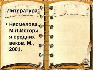 Литература. Несмелова.М.Л.История средних веков. М., 2001.