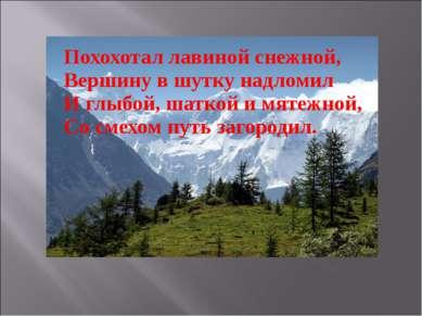 Похохотал лавиной снежной, Вершину в шутку надломил И глыбой, шаткой и мяте...