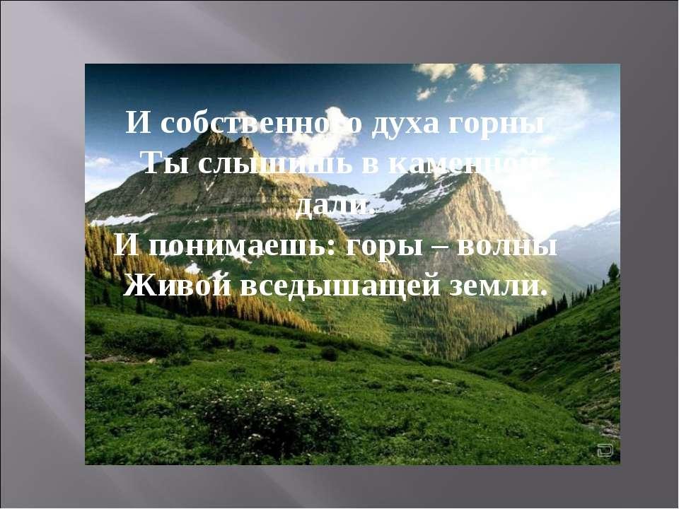 И собственного духа горны Ты слышишь в каменной дали. И понимаешь: горы – в...