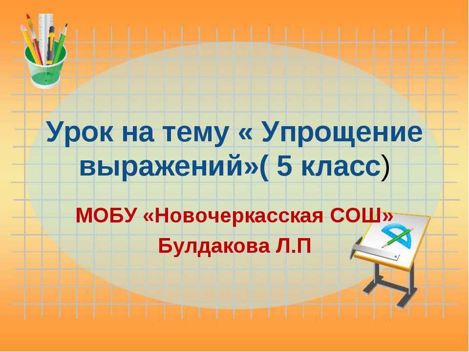 Урок на тему « Упрощение выражений»( 5 класс) МОБУ «Новочеркасская СОШ» Булда...