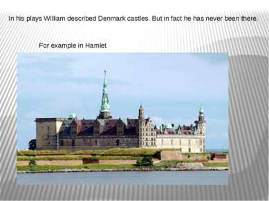 In his plays William described Denmark castles. But in fact he has never been...