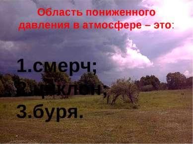 Область пониженного давления в атмосфере – это: смерч; циклон; буря.