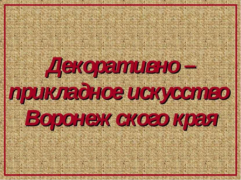 Декоративно –прикладное искусство Воронежского края
