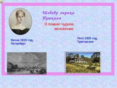 Шедевр лирики Пушкина Весна 1819 год, Петербург Лето 1825 год, Тригорское Я п...