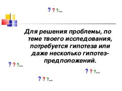 Для решения проблемы, по теме твоего исследования, потребуется гипотеза или д...