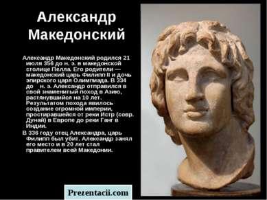 Александр Македонский Александр Македонский родился 21 июля 356 до н. э. в ма...