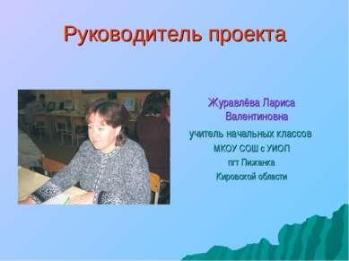 Руководитель проекта Журавлёва Лариса Валентиновна учитель начальных классов ...