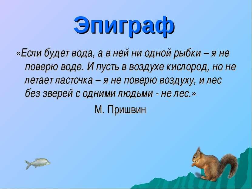 Эпиграф «Если будет вода, а в ней ни одной рыбки – я не поверю воде. И пусть ...