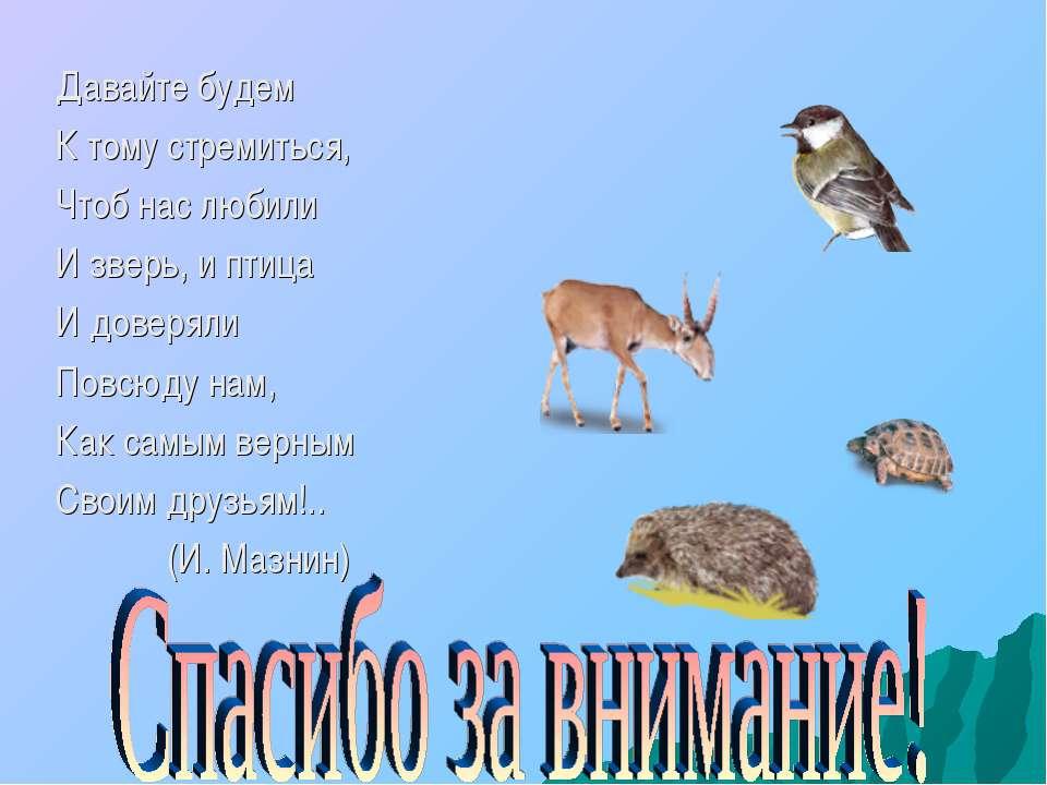 Давайте будем К тому стремиться, Чтоб нас любили И зверь, и птица И доверяли ...