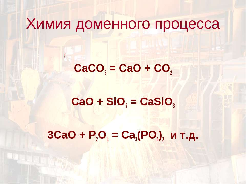 t СаCO3 = CaO + CO2 CaO + SiO2 = CaSiO3 3CaO + P2O5 = Ca3(PO4)2 и т.д. Химия ...