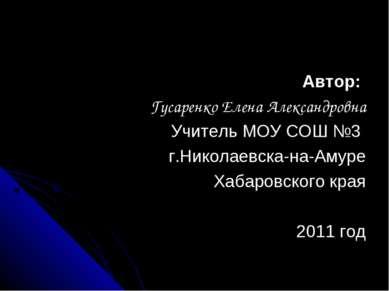 Автор: Гусаренко Елена Александровна Учитель МОУ СОШ №3 г.Николаевска-на-Амур...