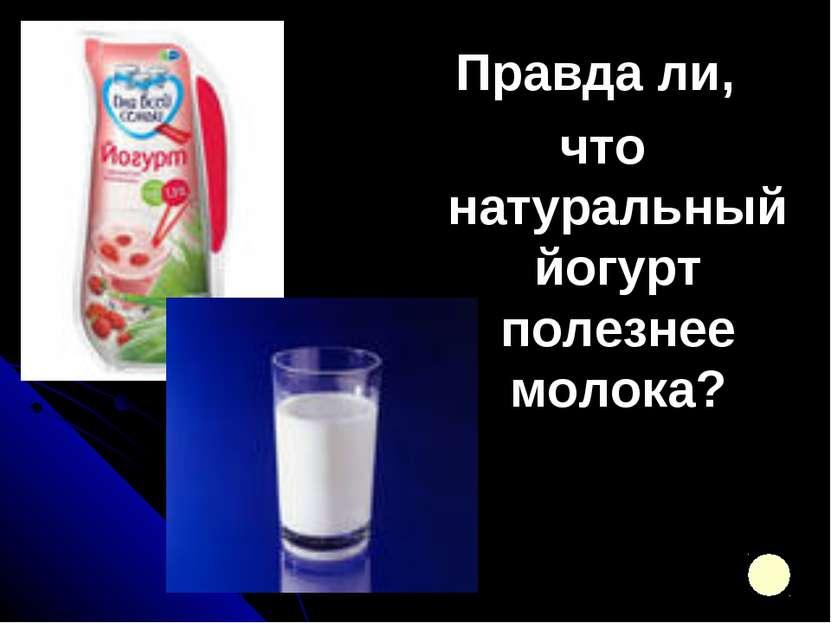 Правда ли, что натуральный йогурт полезнее молока?