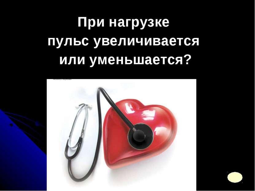 При нагрузке пульс увеличивается или уменьшается?